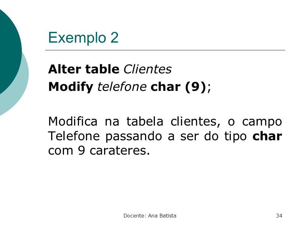 Exemplo 2 Alter table Clientes Modify telefone char (9); Modifica na tabela clientes, o campo Telefone passando a ser do tipo char com 9 carateres.