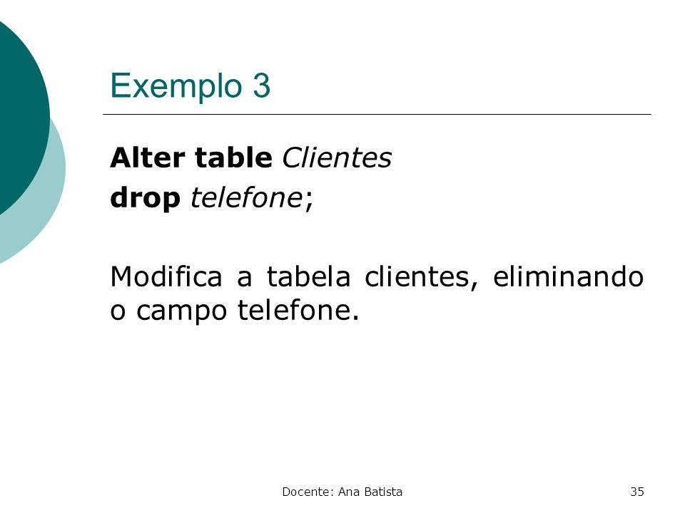 Exemplo 3 Alter table Clientes drop telefone; Modifica a tabela clientes, eliminando o campo telefone.