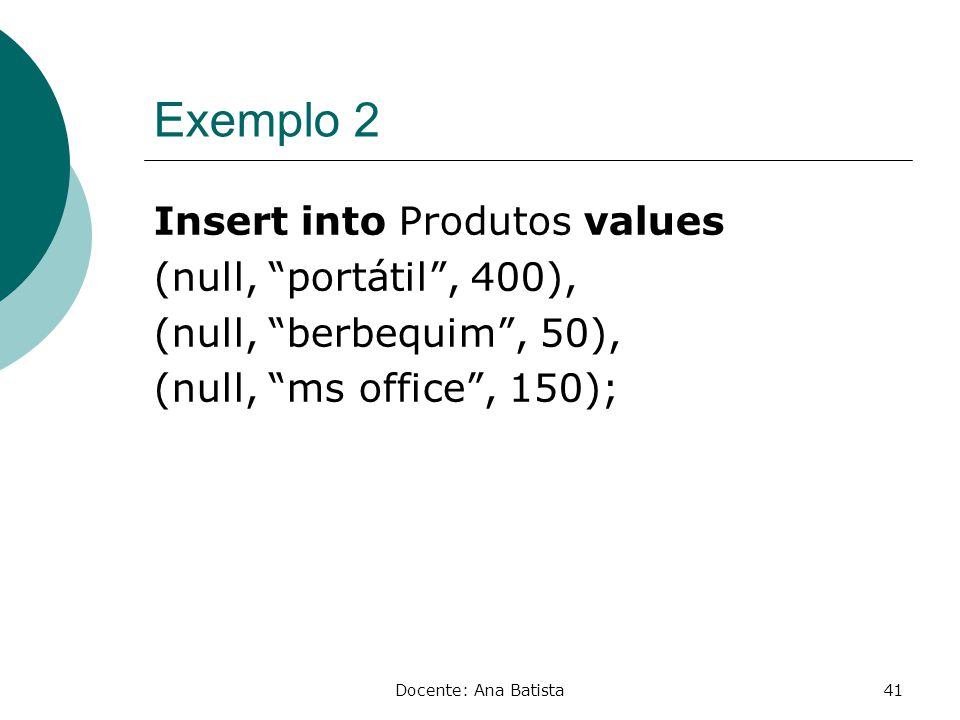 Exemplo 2 Insert into Produtos values (null, portátil , 400), (null, berbequim , 50), (null, ms office , 150);