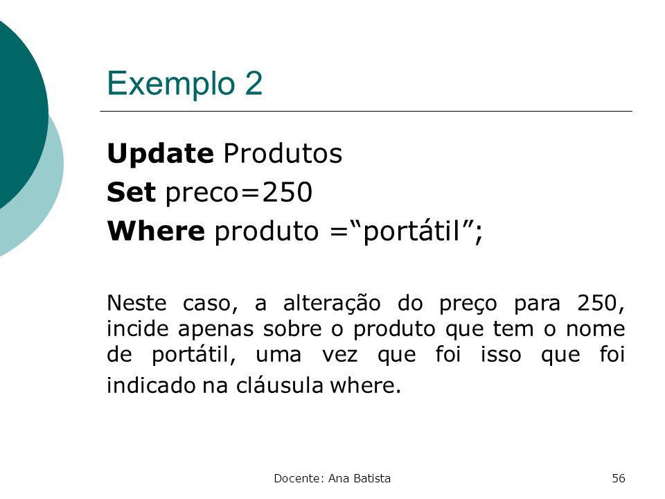 Exemplo 2 Update Produtos Set preco=250 Where produto = portátil ;