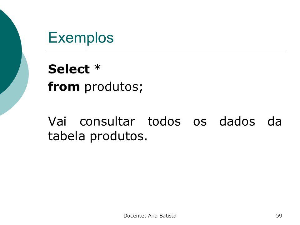 Exemplos Select * from produtos; Vai consultar todos os dados da tabela produtos.