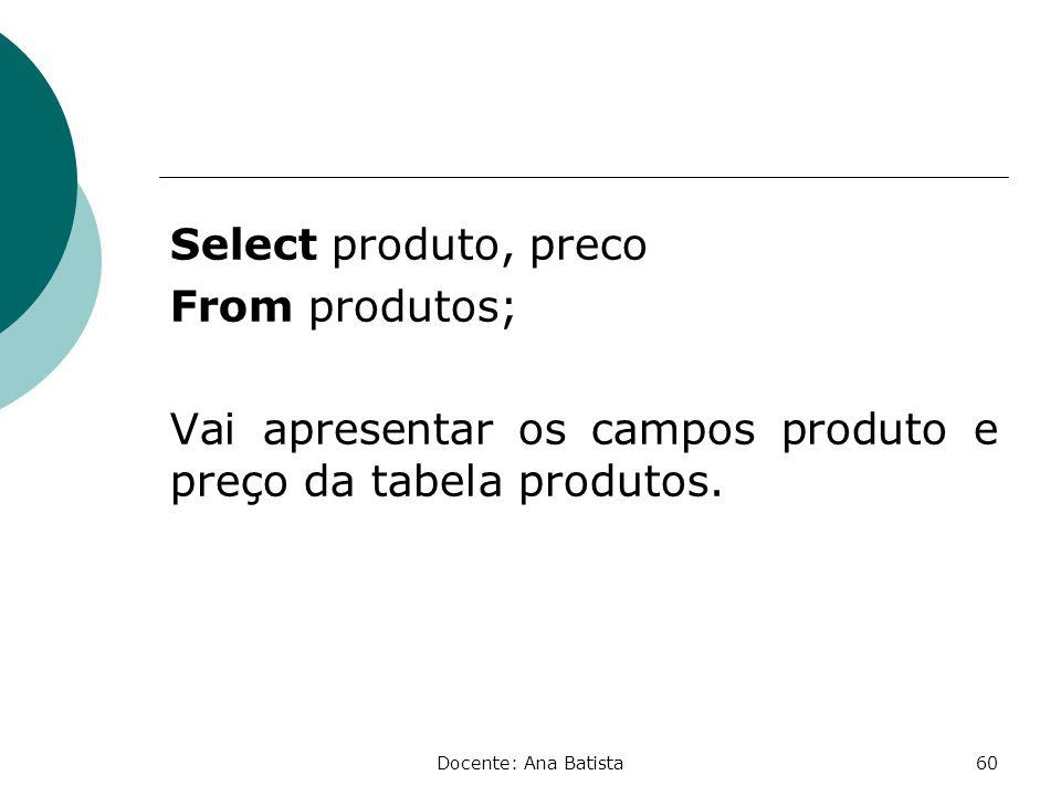Select produto, preco From produtos; Vai apresentar os campos produto e preço da tabela produtos.