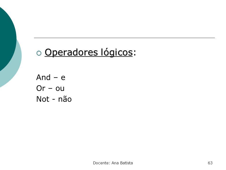 Operadores lógicos: And – e Or – ou Not - não Docente: Ana Batista