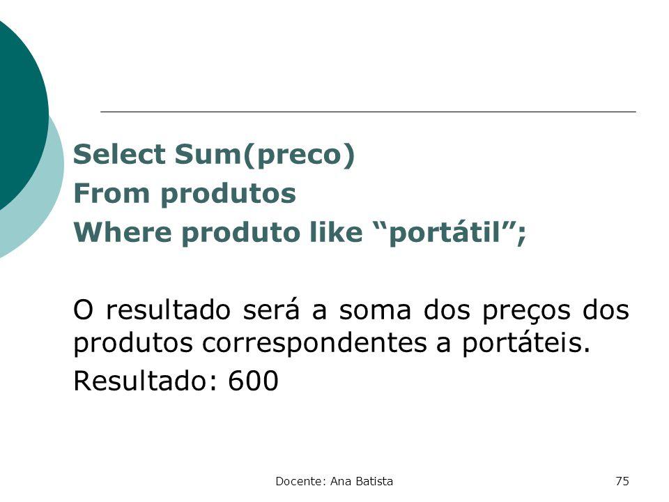 Select Sum(preco) From produtos Where produto like portátil ; O resultado será a soma dos preços dos produtos correspondentes a portáteis. Resultado: 600