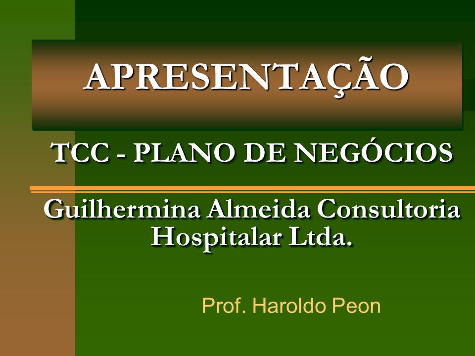 APRESENTAÇÃO TCC - PLANO DE NEGÓCIOS Guilhermina Almeida Consultoria Hospitalar Ltda. Prof. Haroldo Peon.