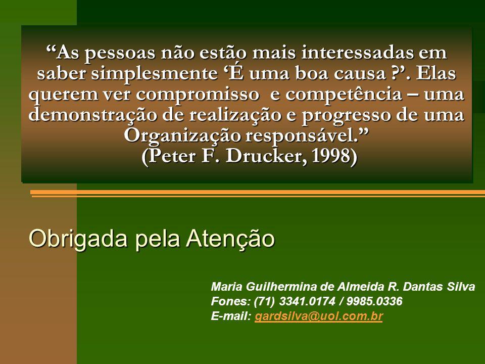 As pessoas não estão mais interessadas em saber simplesmente 'É uma boa causa '. Elas querem ver compromisso e competência – uma demonstração de realização e progresso de uma Organização responsável. (Peter F. Drucker, 1998)