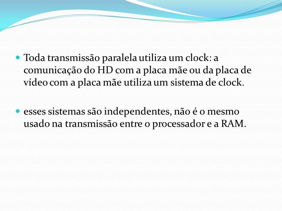 Toda transmissão paralela utiliza um clock: a comunicação do HD com a placa mãe ou da placa de vídeo com a placa mãe utiliza um sistema de clock.