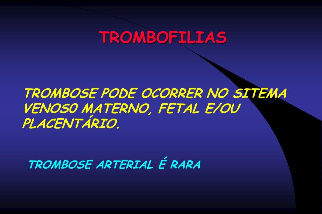 TROMBOFILIAS TROMBOSE PODE OCORRER NO SITEMA VENOS0 MATERNO, FETAL E/OU PLACENTÁRIO.