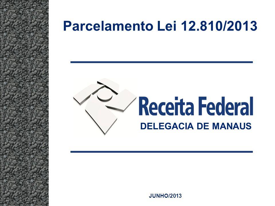 Parcelamento Lei 12.810/2013 DELEGACIA DE MANAUS JUNHO/2013
