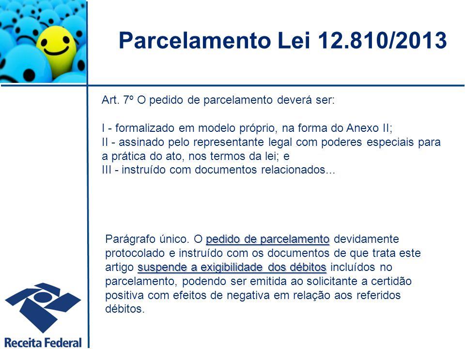 Parcelamento Lei 12.810/2013 Art. 7º O pedido de parcelamento deverá ser: I - formalizado em modelo próprio, na forma do Anexo II;