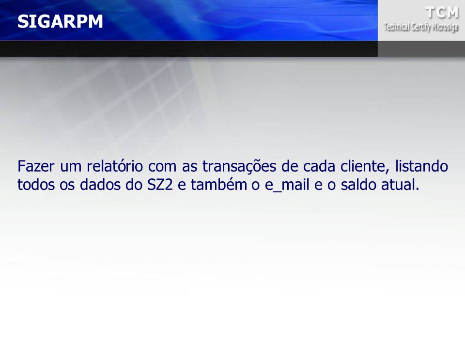 SIGARPM Fazer um relatório com as transações de cada cliente, listando todos os dados do SZ2 e também o e_mail e o saldo atual.