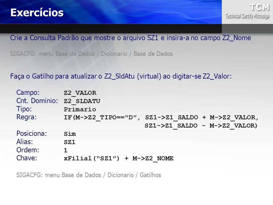 Exercícios Crie a Consulta Padrão que mostre o arquivo SZ1 e insira-a no campo Z2_Nome. SIGACFG: menu Base de Dados / Dicionario / Base de Dados.