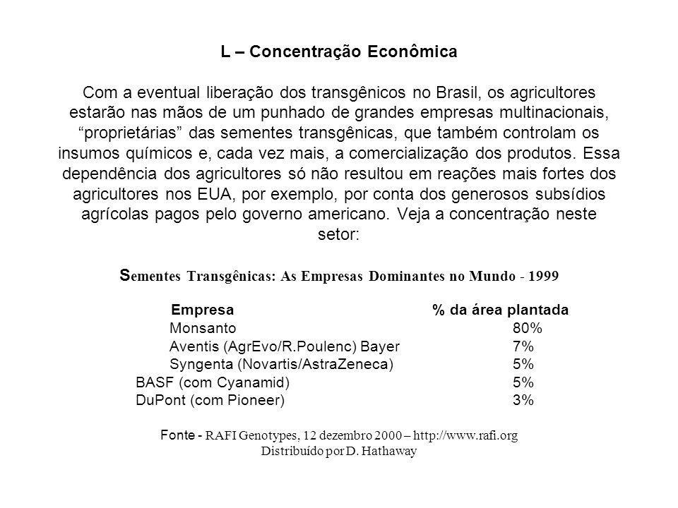 L – Concentração Econômica Com a eventual liberação dos transgênicos no Brasil, os agricultores estarão nas mãos de um punhado de grandes empresas multinacionais, proprietárias das sementes transgênicas, que também controlam os insumos químicos e, cada vez mais, a comercialização dos produtos.