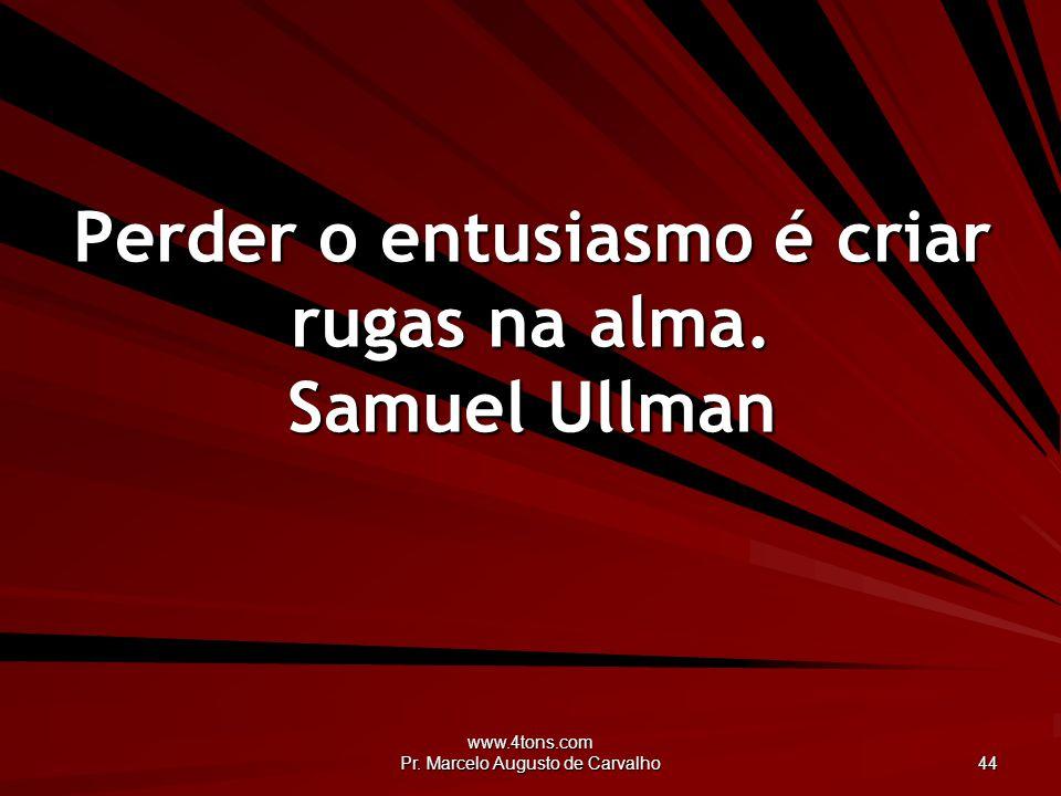 Perder o entusiasmo é criar rugas na alma. Samuel Ullman