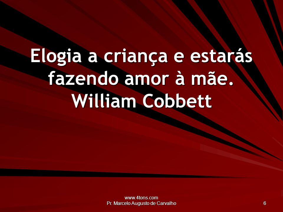 Elogia a criança e estarás fazendo amor à mãe. William Cobbett