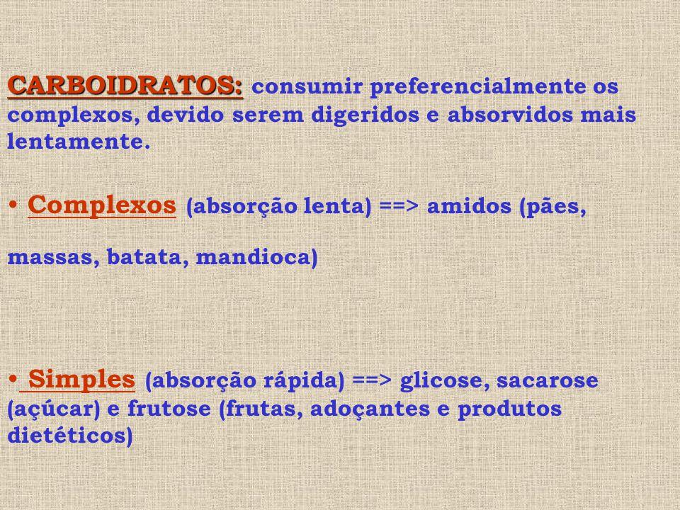CARBOIDRATOS: consumir preferencialmente os complexos, devido serem digeridos e absorvidos mais lentamente.