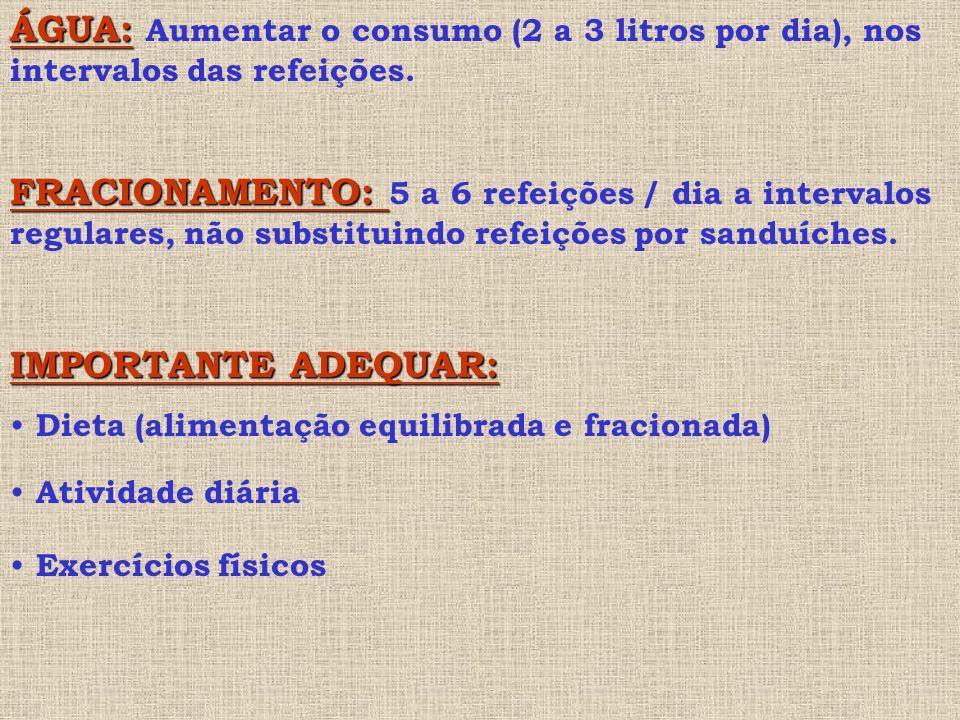 ÁGUA: Aumentar o consumo (2 a 3 litros por dia), nos intervalos das refeições.