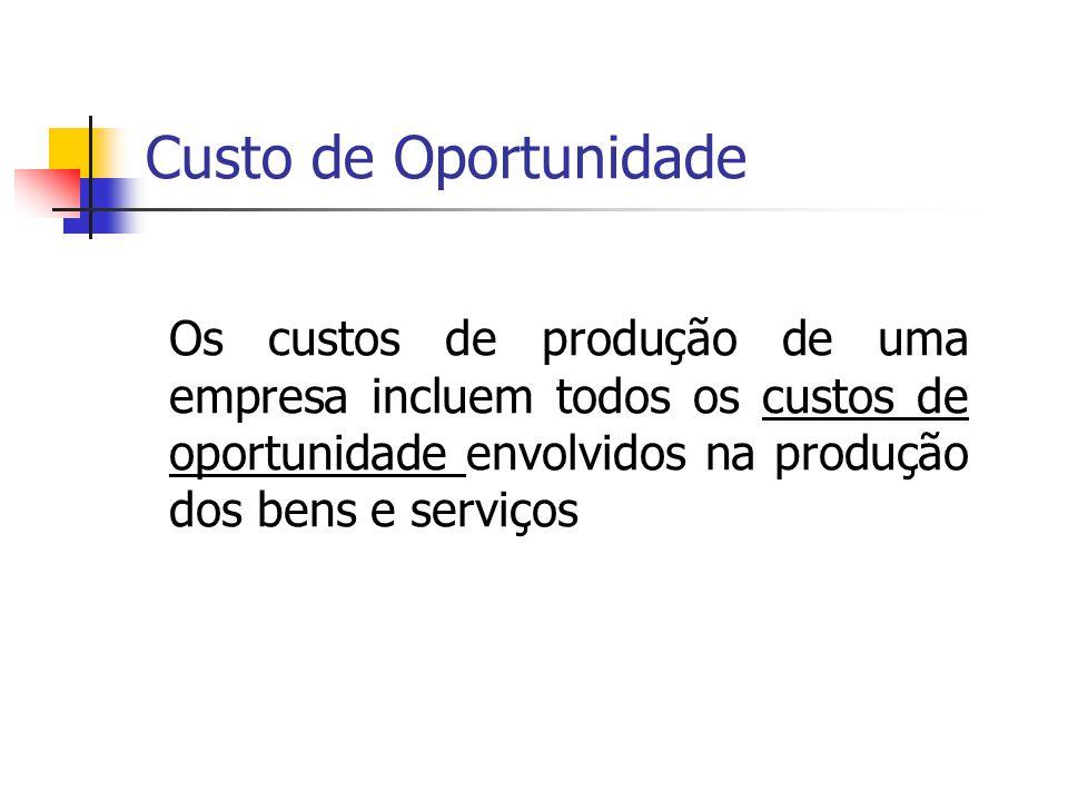 Custo de Oportunidade Os custos de produção de uma empresa incluem todos os custos de oportunidade envolvidos na produção dos bens e serviços.
