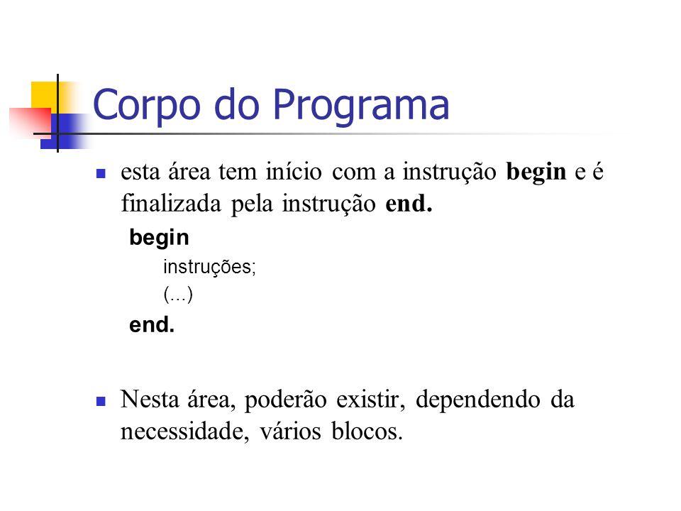 Corpo do Programa esta área tem início com a instrução begin e é finalizada pela instrução end. begin.