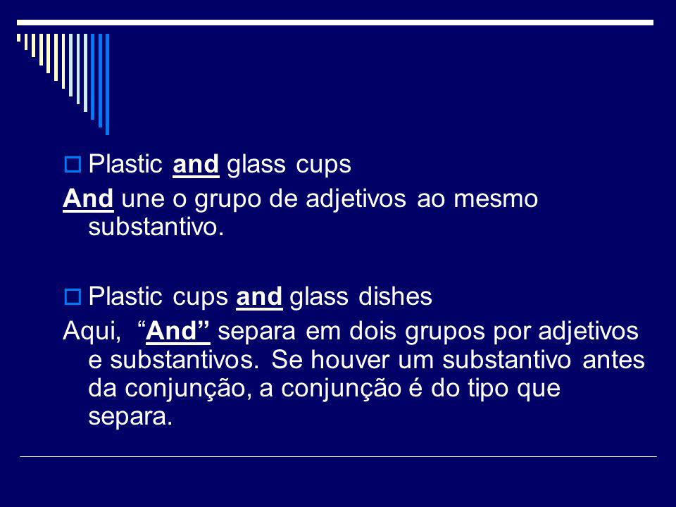 Plastic and glass cups And une o grupo de adjetivos ao mesmo substantivo. Plastic cups and glass dishes.