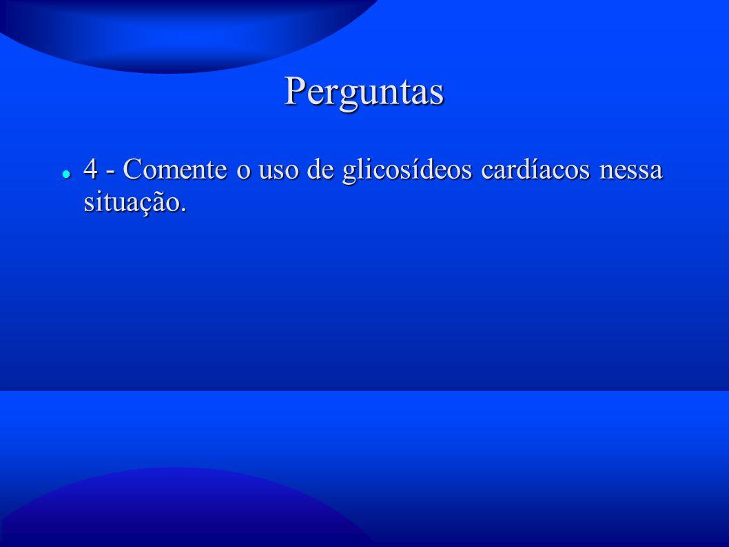 Perguntas 4 - Comente o uso de glicosídeos cardíacos nessa situação.
