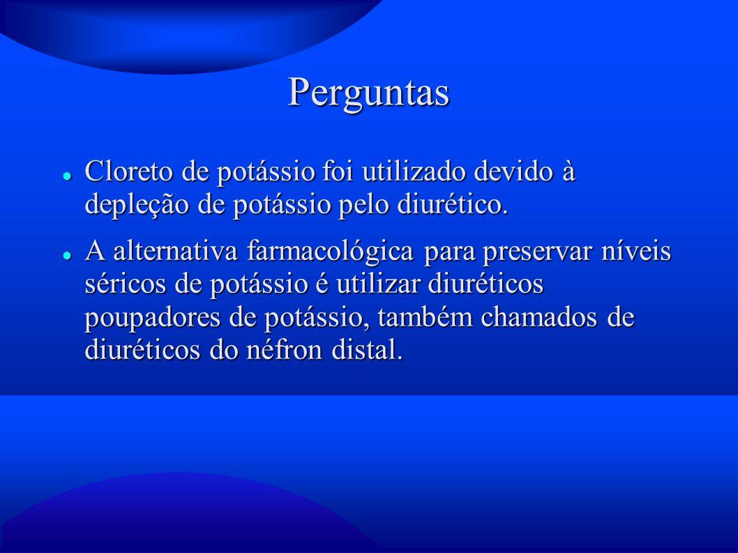 Perguntas Cloreto de potássio foi utilizado devido à depleção de potássio pelo diurético.
