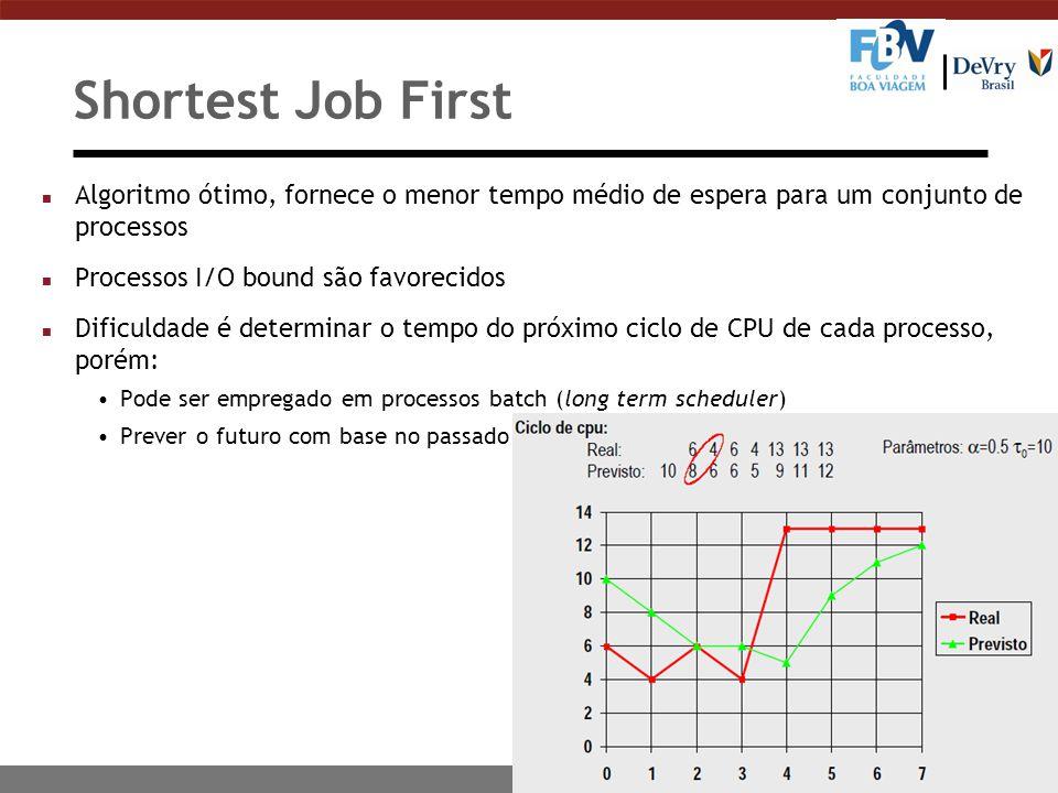 Shortest Job First Algoritmo ótimo, fornece o menor tempo médio de espera para um conjunto de processos.