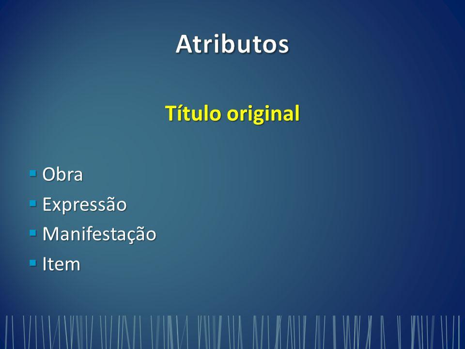 Atributos Título original Obra Expressão Manifestação Item