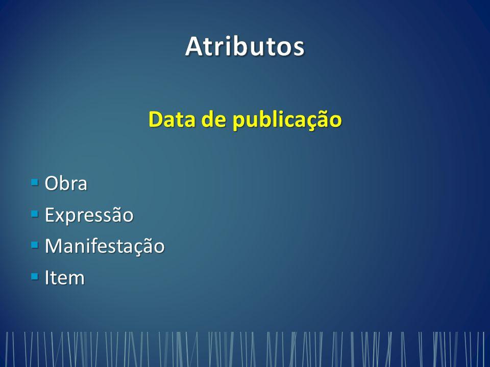 Atributos Data de publicação Obra Expressão Manifestação Item