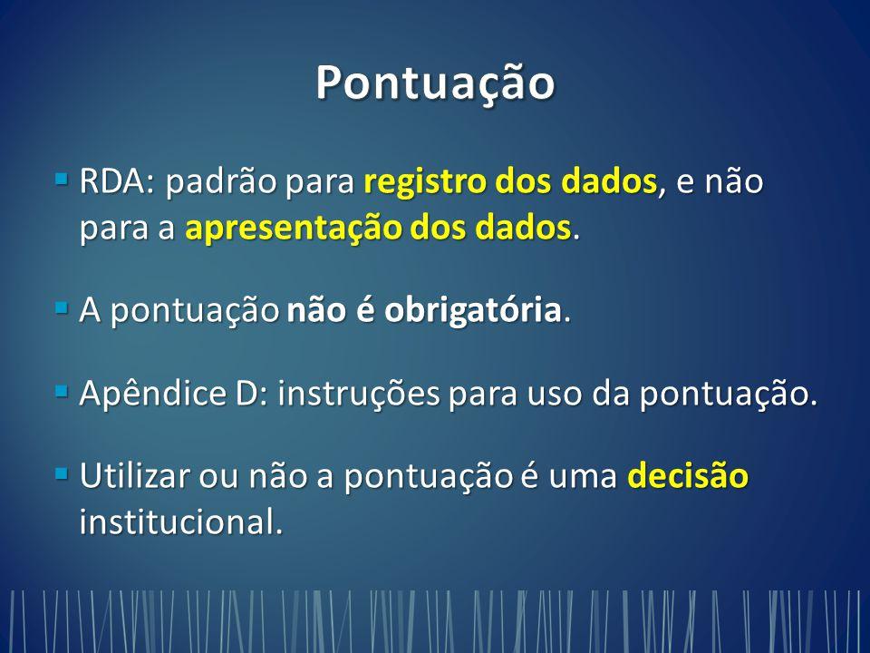 Pontuação RDA: padrão para registro dos dados, e não para a apresentação dos dados. A pontuação não é obrigatória.