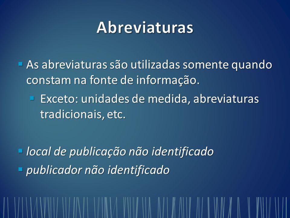 Abreviaturas As abreviaturas são utilizadas somente quando constam na fonte de informação.