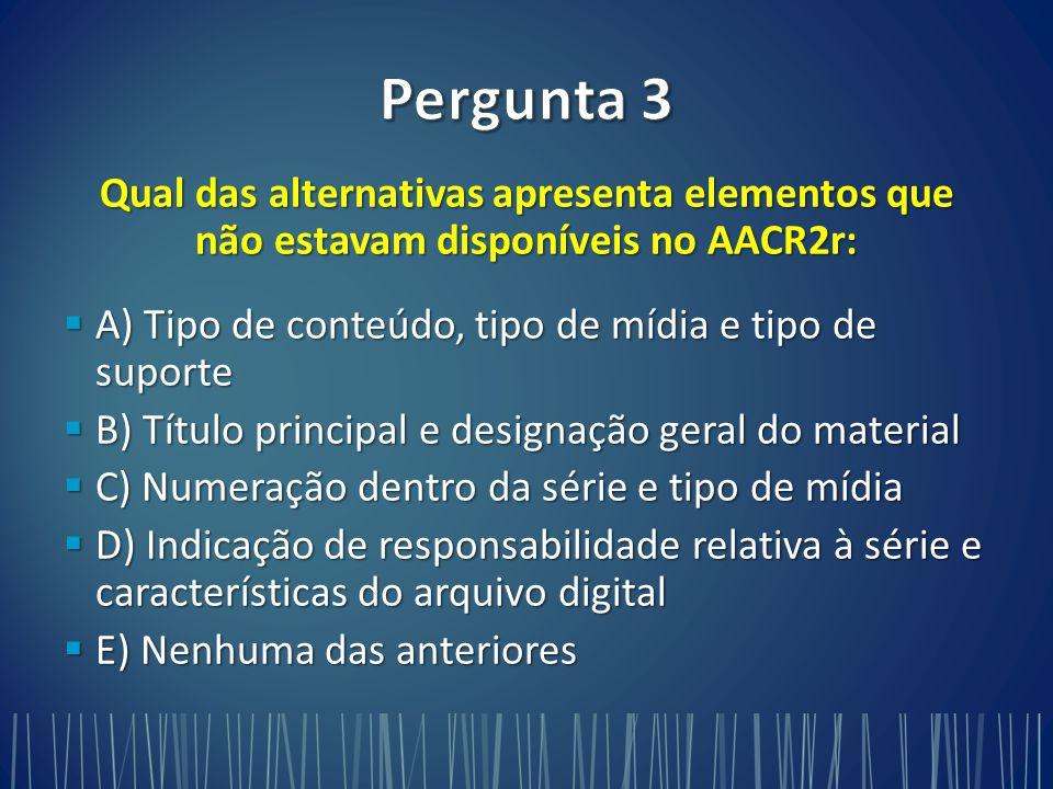 Pergunta 3 Qual das alternativas apresenta elementos que não estavam disponíveis no AACR2r: A) Tipo de conteúdo, tipo de mídia e tipo de suporte.