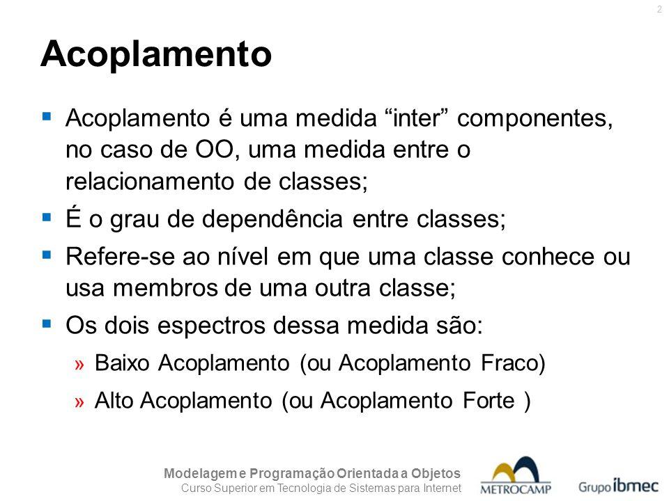 Acoplamento Acoplamento é uma medida inter componentes, no caso de OO, uma medida entre o relacionamento de classes;