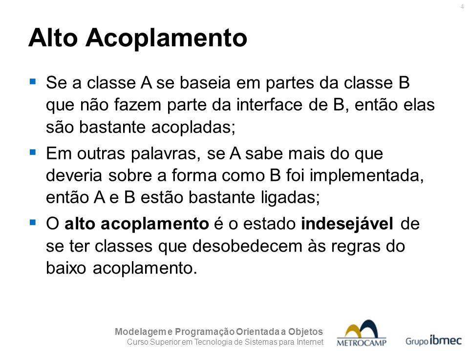 Alto Acoplamento Se a classe A se baseia em partes da classe B que não fazem parte da interface de B, então elas são bastante acopladas;