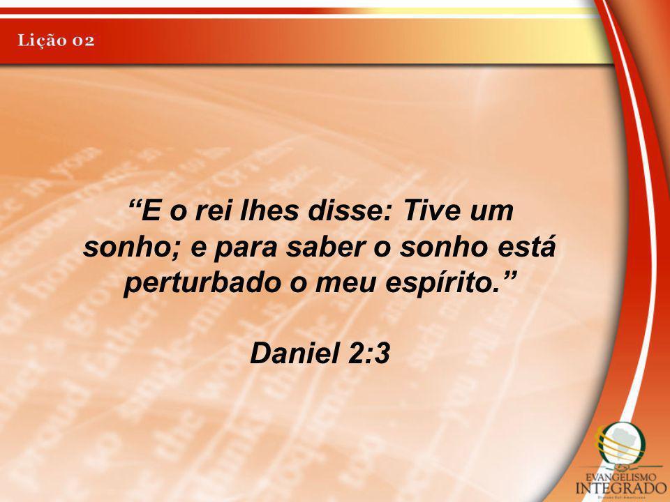 Lição 02 E o rei lhes disse: Tive um sonho; e para saber o sonho está perturbado o meu espírito. Daniel 2:3.