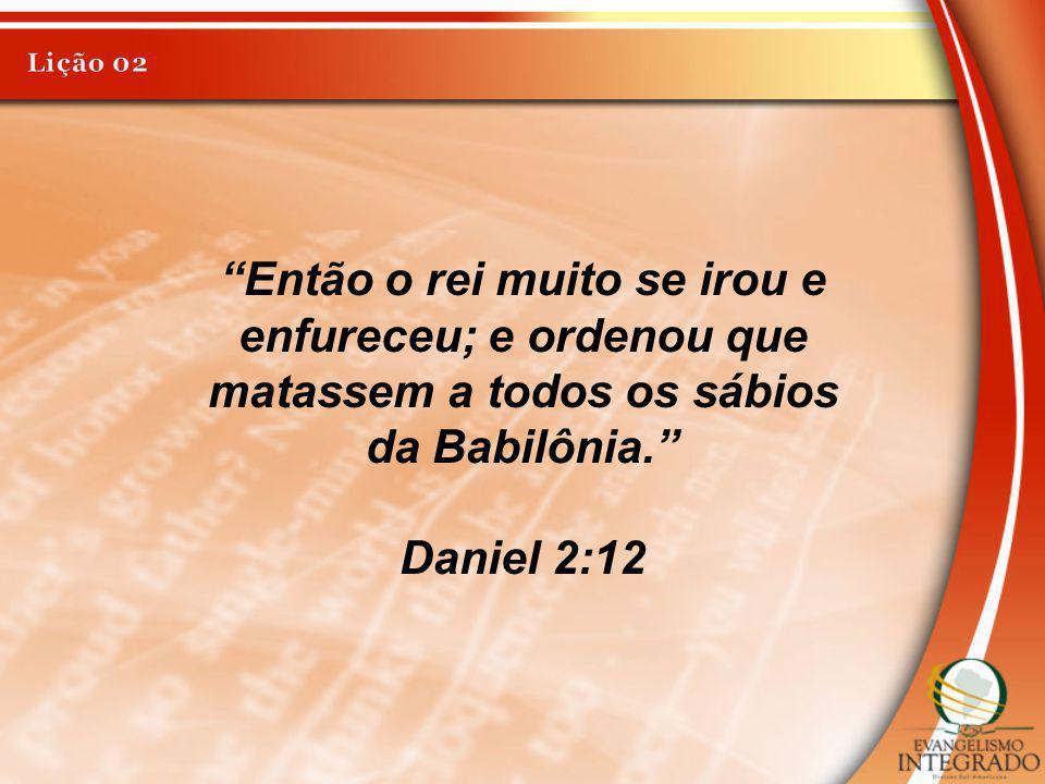 Lição 02 Então o rei muito se irou e enfureceu; e ordenou que matassem a todos os sábios da Babilônia.