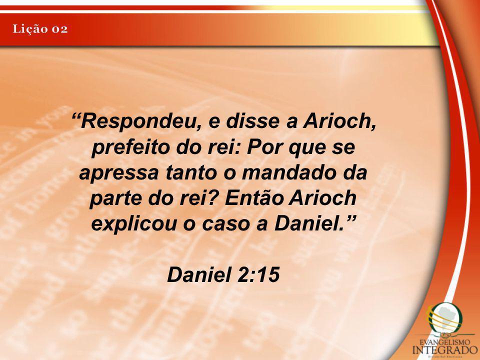 Lição 02 Respondeu, e disse a Arioch, prefeito do rei: Por que se apressa tanto o mandado da parte do rei Então Arioch explicou o caso a Daniel.