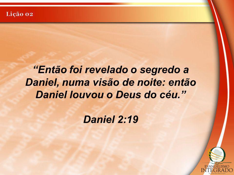 Lição 02 Então foi revelado o segredo a Daniel, numa visão de noite: então Daniel louvou o Deus do céu.