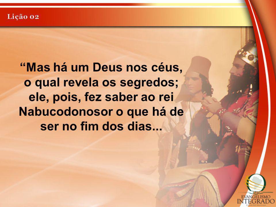 Lição 02 Mas há um Deus nos céus, o qual revela os segredos; ele, pois, fez saber ao rei Nabucodonosor o que há de ser no fim dos dias...