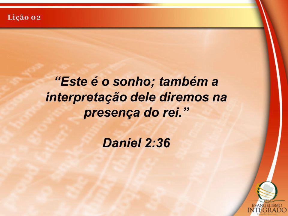 Lição 02 Este é o sonho; também a interpretação dele diremos na presença do rei. Daniel 2:36
