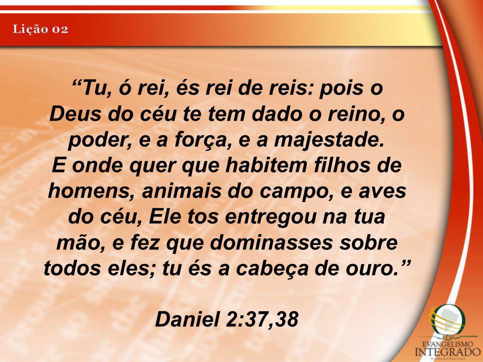 Lição 02 Tu, ó rei, és rei de reis: pois o Deus do céu te tem dado o reino, o poder, e a força, e a majestade.