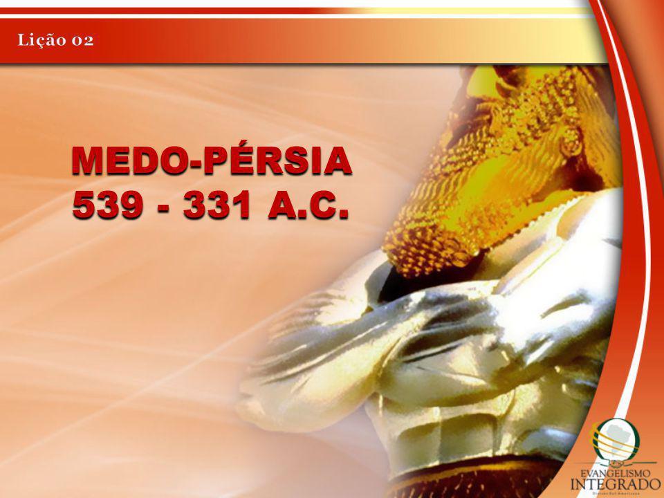 Lição 02 Medo-Pérsia 539 - 331 a.C.