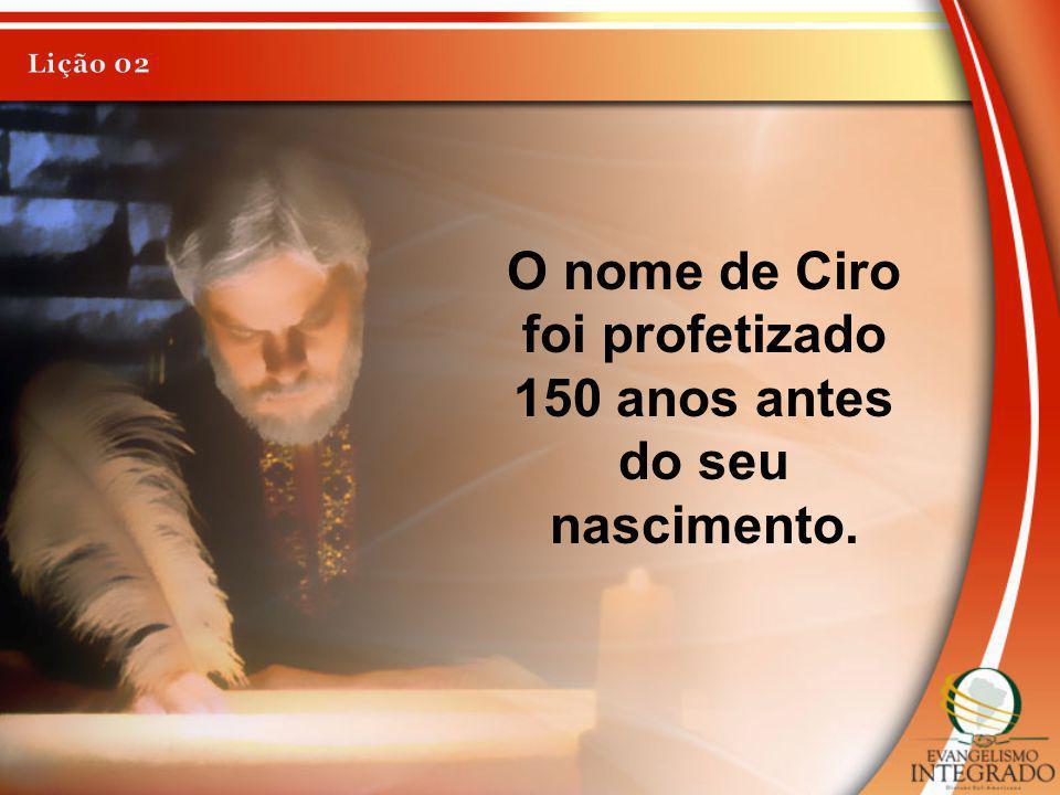 O nome de Ciro foi profetizado 150 anos antes do seu nascimento.