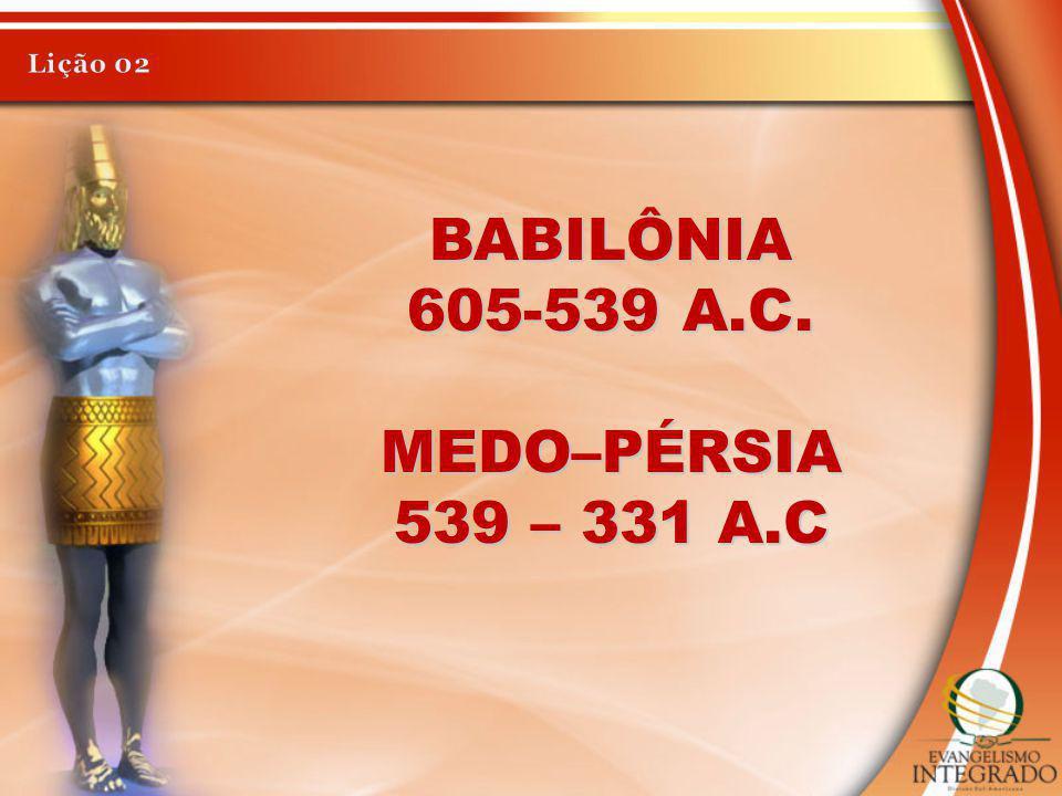 Lição 02 BABILÔNIA 605-539 A.C. MEDO–PÉRSIA 539 – 331 A.C
