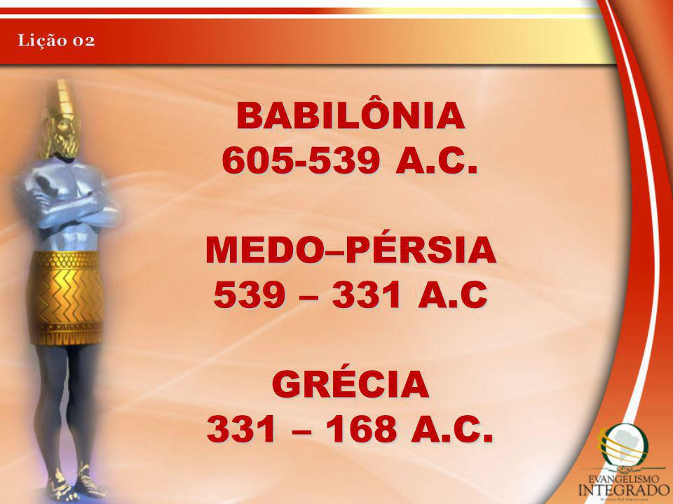 BABILÔNIA 605-539 A.C. MEDO–PÉRSIA 539 – 331 A.C GRÉCIA 331 – 168 A.C.