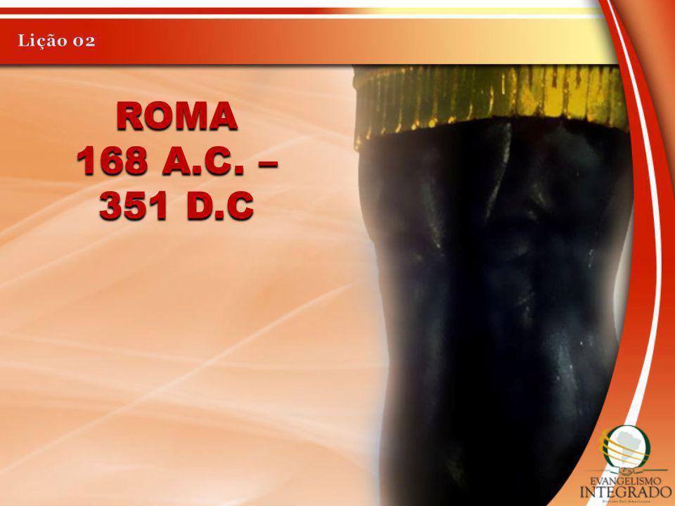 Lição 02 Roma 168 a.C. – 351 d.C