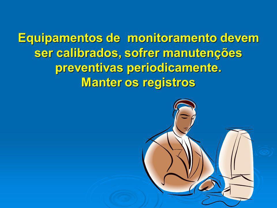 Equipamentos de monitoramento devem ser calibrados, sofrer manutenções preventivas periodicamente.