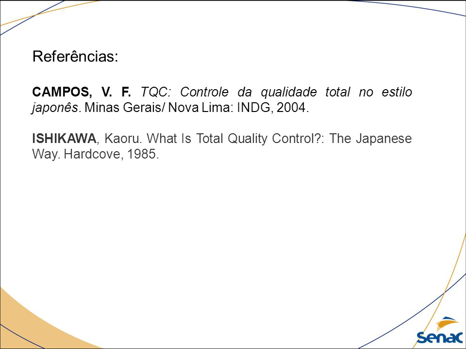 Referências: CAMPOS, V. F. TQC: Controle da qualidade total no estilo japonês. Minas Gerais/ Nova Lima: INDG, 2004.