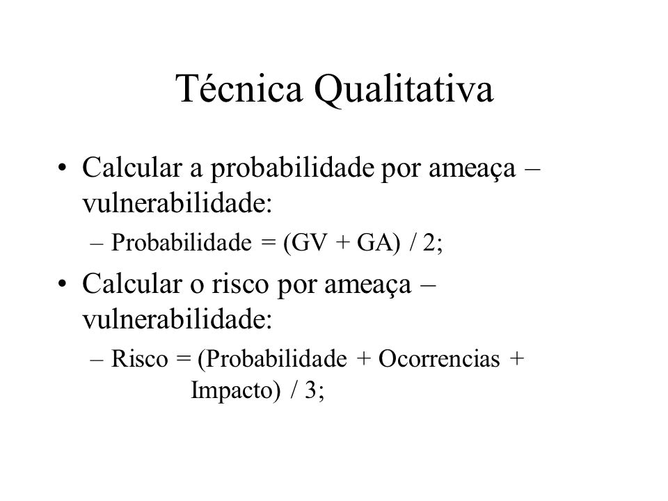 Técnica Qualitativa Calcular a probabilidade por ameaça – vulnerabilidade: Probabilidade = (GV + GA) / 2;