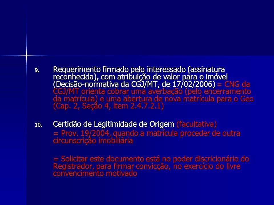 Requerimento firmado pelo interessado (assinatura reconhecida), com atribuição de valor para o imóvel (Decisão-normativa da CGJ/MT, de 17/02/2006) = CNG da CGJ/MT orienta cobrar uma averbação (pelo encerramento da matrícula) e uma abertura de nova matrícula para o Geo (Cap. 2, Seção 4, item 2.4.7.2.1)